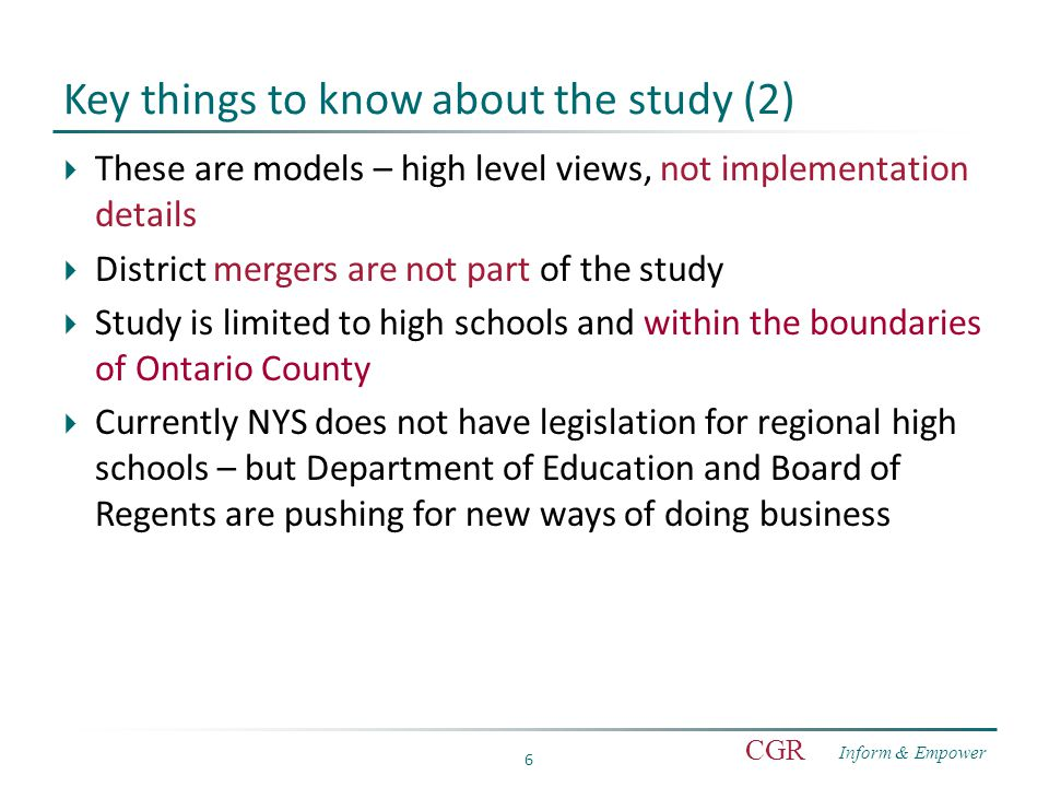 Inform & Empower CGR 6 Key things to know about the study (2)  These are models – high level views, not implementation details  District mergers are not part of the study  Study is limited to high schools and within the boundaries of Ontario County  Currently NYS does not have legislation for regional high schools – but Department of Education and Board of Regents are pushing for new ways of doing business
