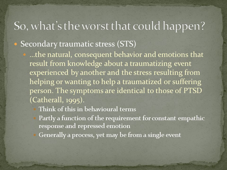 Secondary traumatic stress (STS) …the natural, consequent behavior and emotions that result from knowledge about a traumatizing event experienced by another and the stress resulting from helping or wanting to help a traumatized or suffering person.