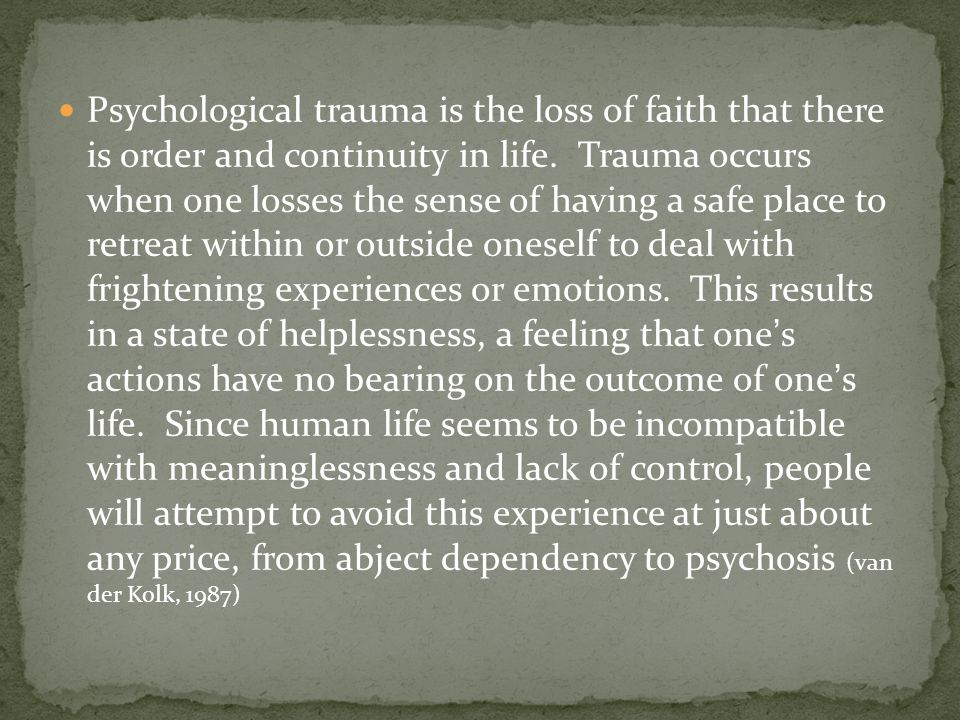 Psychological trauma is the loss of faith that there is order and continuity in life.
