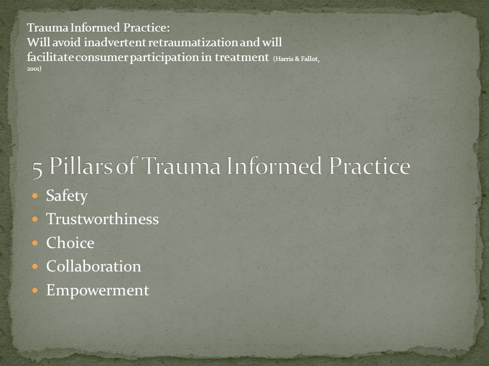 Safety Trustworthiness Choice Collaboration Empowerment Trauma Informed Practice: Will avoid inadvertent retraumatization and will facilitate consumer participation in treatment (Harris & Fallot, 2001)
