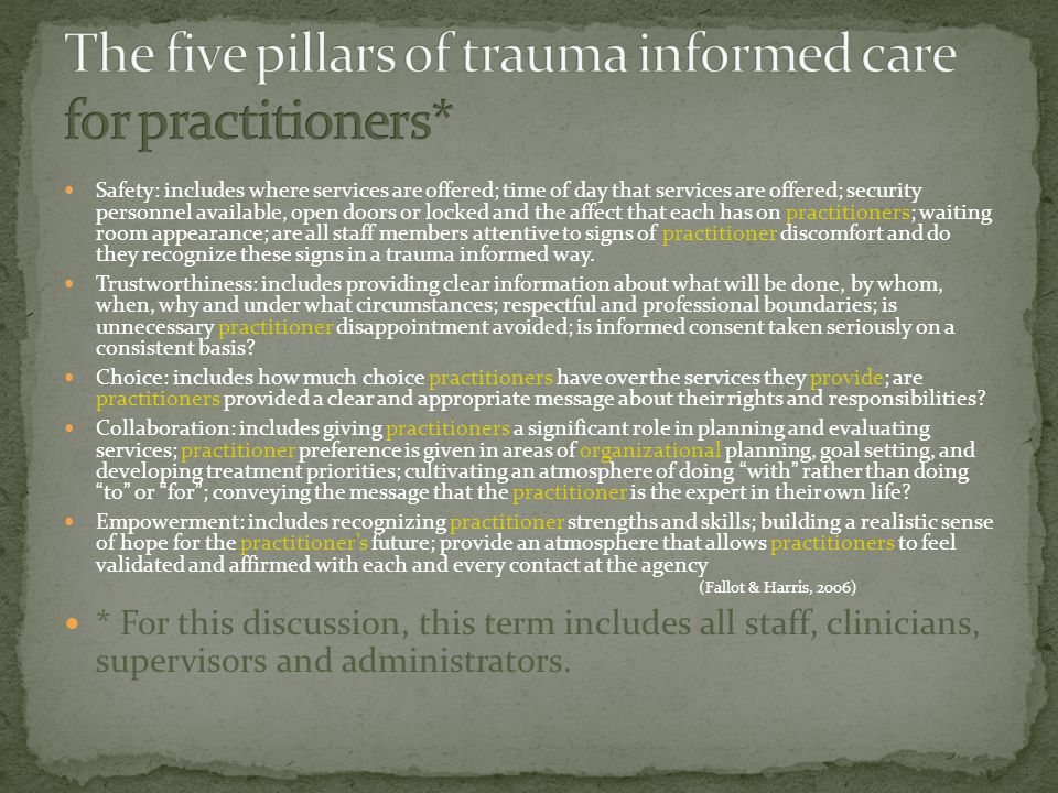Safety: includes where services are offered; time of day that services are offered; security personnel available, open doors or locked and the affect that each has on practitioners; waiting room appearance; are all staff members attentive to signs of practitioner discomfort and do they recognize these signs in a trauma informed way.