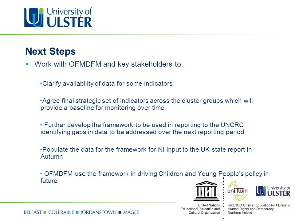Next Steps  Work with OFMDFM and key stakeholders to: Clarify availability of data for some indicators Agree final strategic set of indicators across the cluster groups which will provide a baseline for monitoring over time Further develop the framework to be used in reporting to the UNCRC identifying gaps in data to be addressed over the next reporting period Populate the data for the framework for NI input to the UK state report in Autumn OFMDFM use the framework in driving Children and Young People's policy in future