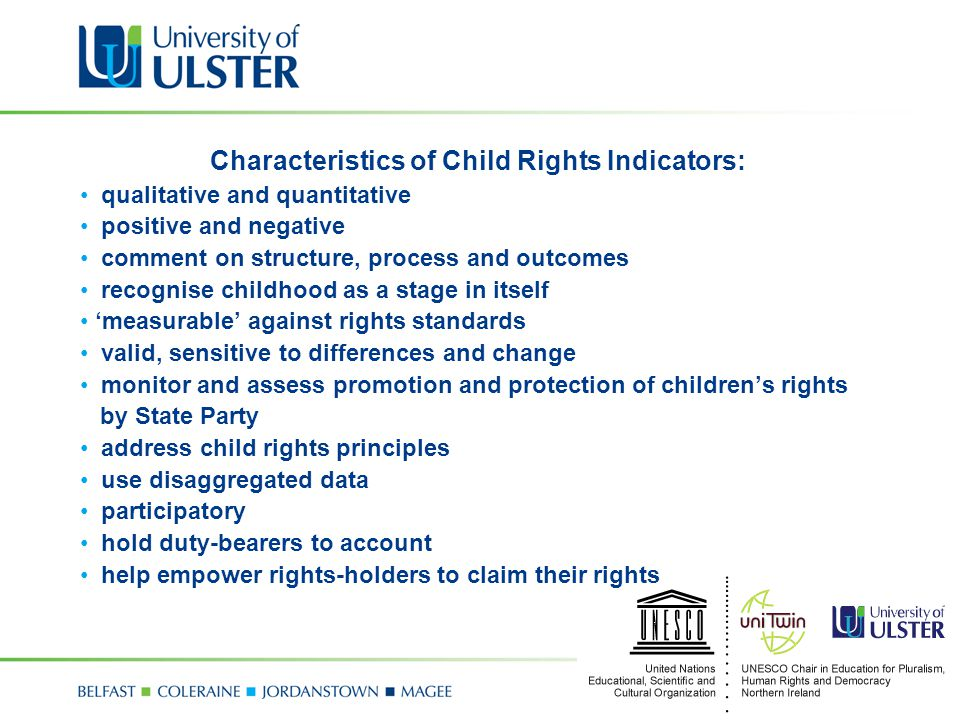 Characteristics of Child Rights Indicators: qualitative and quantitative positive and negative comment on structure, process and outcomes recognise childhood as a stage in itself 'measurable' against rights standards valid, sensitive to differences and change monitor and assess promotion and protection of children's rights by State Party address child rights principles use disaggregated data participatory hold duty-bearers to account help empower rights-holders to claim their rights