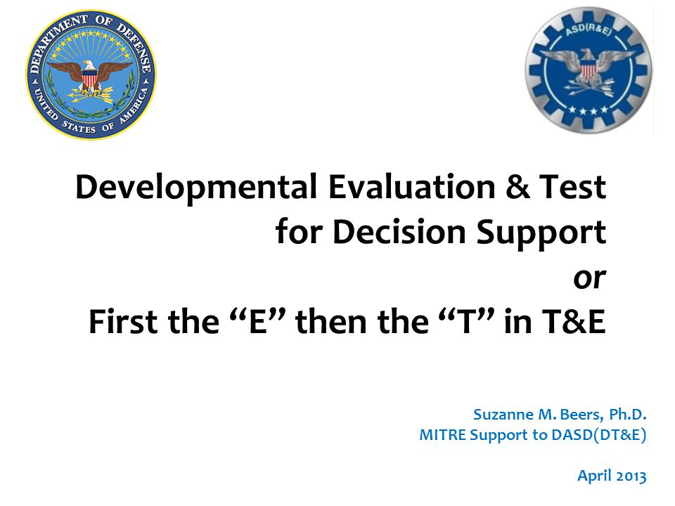 n TEMP should articulate a logical evaluation & test plan that informs the program's decisions –Evaluation Framework describes n how the system's capabilities will be (independently) evaluated n against the appropriate requirements document n to inform the program's acquisition and operational decisions –Test design developed after EF n to provide performance data (for evaluation) n define integrated tests (using STAT techniques) 2 Purpose & Overview DT&E: First focus on the E ; then plan the T