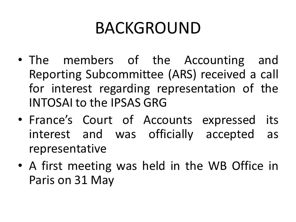 BACKGROUND The members of the Accounting and Reporting Subcommittee (ARS) received a call for interest regarding representation of the INTOSAI to the IPSAS GRG France's Court of Accounts expressed its interest and was officially accepted as representative A first meeting was held in the WB Office in Paris on 31 May