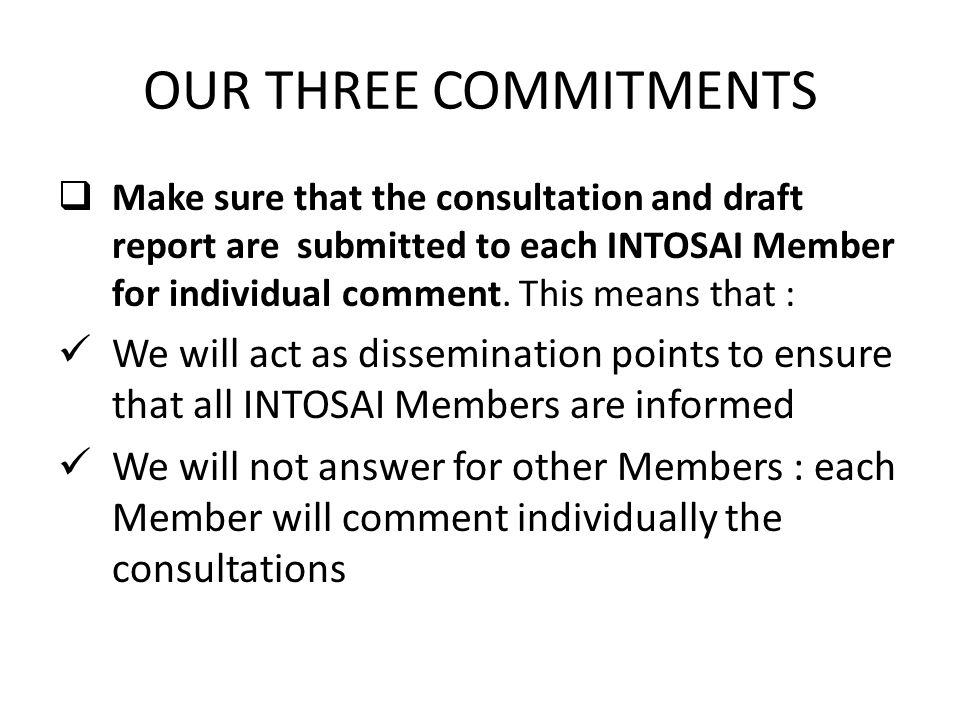 OUR THREE COMMITMENTS  Make sure that the consultation and draft report are submitted to each INTOSAI Member for individual comment.