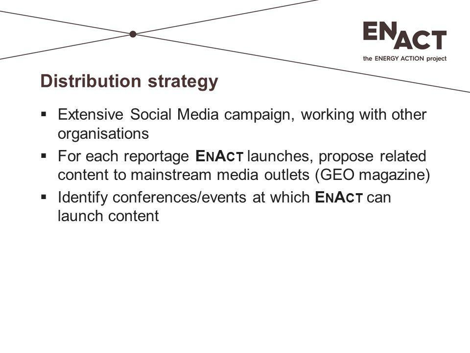 Distribution strategy  Extensive Social Media campaign, working with other organisations  For each reportage E N A CT launches, propose related cont