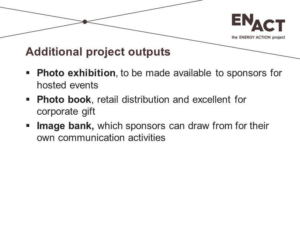 Additional project outputs  Photo exhibition, to be made available to sponsors for hosted events  Photo book, retail distribution and excellent for