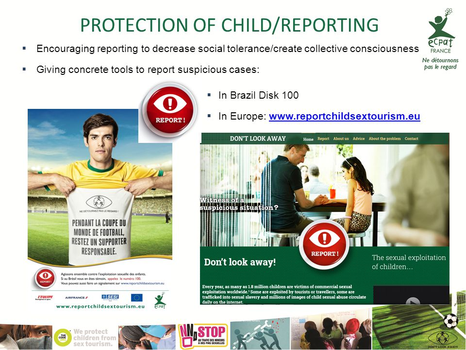 PROTECTION OF CHILD/REPORTING  In Brazil Disk 100  In Europe: www.reportchildsextourism.euwww.reportchildsextourism.eu  Encouraging reporting to decrease social tolerance/create collective consciousness  Giving concrete tools to report suspicious cases: