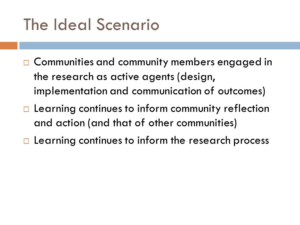 The Ideal Scenario  Communities and community members engaged in the research as active agents (design, implementation and communication of outcomes)  Learning continues to inform community reflection and action (and that of other communities)  Learning continues to inform the research process