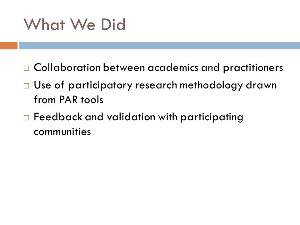 What We Did  Collaboration between academics and practitioners  Use of participatory research methodology drawn from PAR tools  Feedback and validation with participating communities