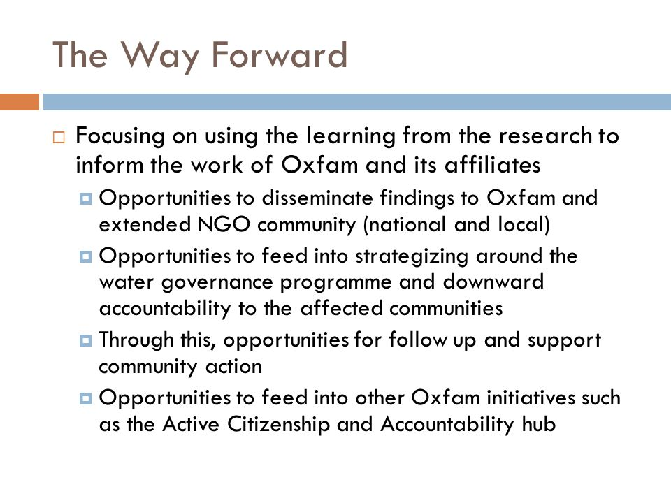 The Way Forward  Focusing on using the learning from the research to inform the work of Oxfam and its affiliates  Opportunities to disseminate findings to Oxfam and extended NGO community (national and local)  Opportunities to feed into strategizing around the water governance programme and downward accountability to the affected communities  Through this, opportunities for follow up and support community action  Opportunities to feed into other Oxfam initiatives such as the Active Citizenship and Accountability hub