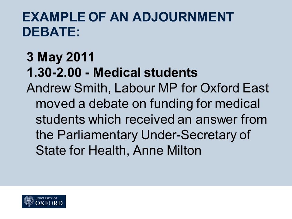 EXAMPLE OF AN ADJOURNMENT DEBATE: 3 May 2011 1.30-2.00 - Medical students Andrew Smith, Labour MP for Oxford East moved a debate on funding for medical students which received an answer from the Parliamentary Under-Secretary of State for Health, Anne Milton