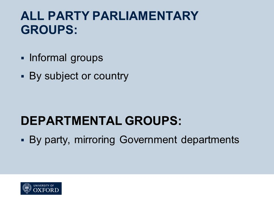 ALL PARTY PARLIAMENTARY GROUPS:  Informal groups  By subject or country DEPARTMENTAL GROUPS:  By party, mirroring Government departments