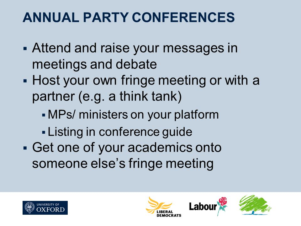 ANNUAL PARTY CONFERENCES  Attend and raise your messages in meetings and debate  Host your own fringe meeting or with a partner (e.g.