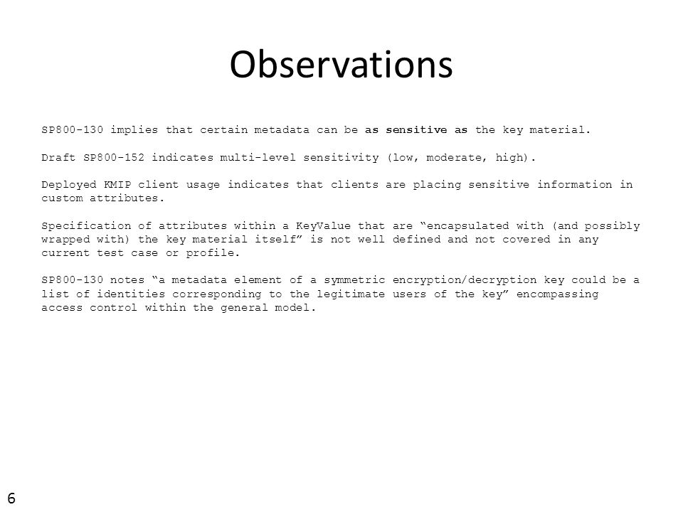 Observations SP800-130 implies that certain metadata can be as sensitive as the key material.