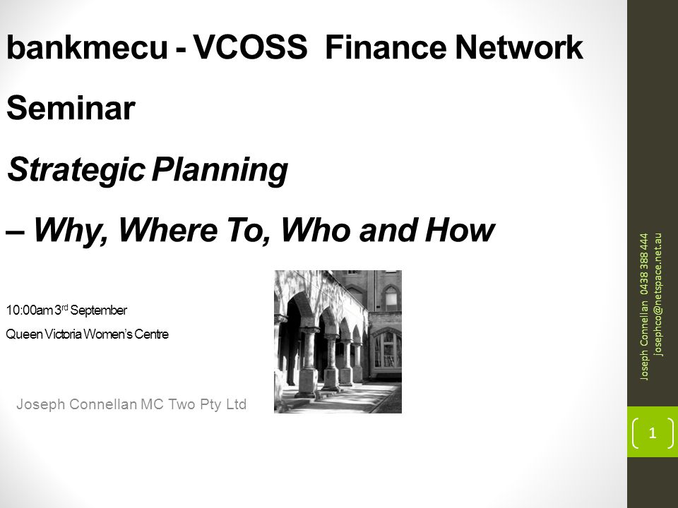 bankmecu - VCOSS Finance Network Seminar Strategic Planning – Why, Where To, Who and How 10:00am 3 rd September Queen Victoria Women's Centre Joseph Connellan MC Two Pty Ltd Joseph Connellan 0438 388 444 josephco@netspace.net.au 1