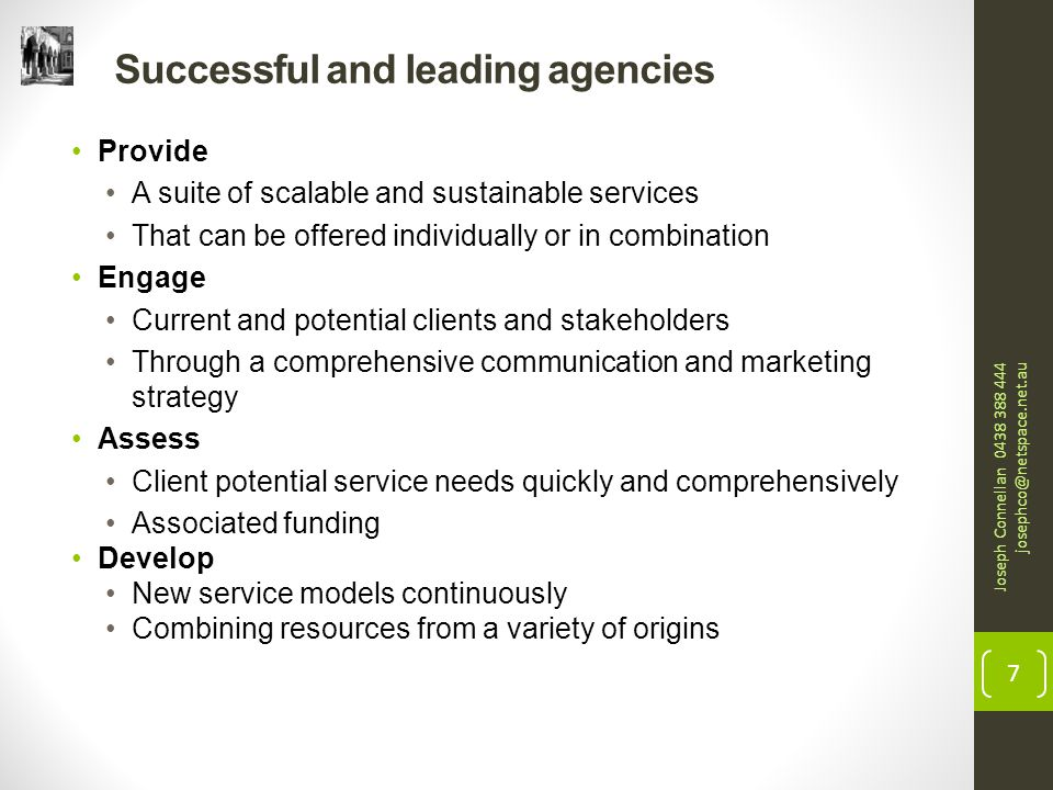 Successful and leading agencies Provide A suite of scalable and sustainable services That can be offered individually or in combination Engage Current and potential clients and stakeholders Through a comprehensive communication and marketing strategy Assess Client potential service needs quickly and comprehensively Associated funding Develop New service models continuously Combining resources from a variety of origins Joseph Connellan 0438 388 444 josephco@netspace.net.au 7