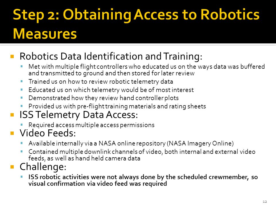  Robotics Data Identification and Training:  Met with multiple flight controllers who educated us on the ways data was buffered and transmitted to ground and then stored for later review  Trained us on how to review robotic telemetry data  Educated us on which telemetry would be of most interest  Demonstrated how they review hand controller plots  Provided us with pre-flight training materials and rating sheets  ISS Telemetry Data Access:  Required access multiple access permissions  Video Feeds:  Available internally via a NASA online repository (NASA Imagery Online)  Contained multiple downlink channels of video, both internal and external video feeds, as well as hand held camera data  Challenge:  ISS robotic activities were not always done by the scheduled crewmember, so visual confirmation via video feed was required 12
