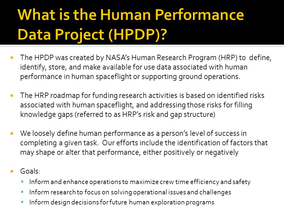  The HPDP was created by NASA's Human Research Program (HRP) to define, identify, store, and make available for use data associated with human performance in human spaceflight or supporting ground operations.