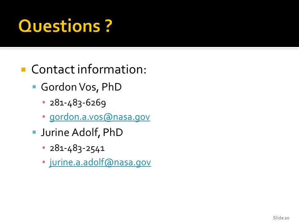 Contact information:  Gordon Vos, PhD ▪ 281-483-6269 ▪ gordon.a.vos@nasa.gov gordon.a.vos@nasa.gov  Jurine Adolf, PhD ▪ 281-483-2541 ▪ jurine.a.adolf@nasa.gov jurine.a.adolf@nasa.gov Slide 20