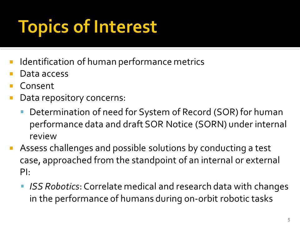  Identification of human performance metrics  Data access  Consent  Data repository concerns:  Determination of need for System of Record (SOR) for human performance data and draft SOR Notice (SORN) under internal review  Assess challenges and possible solutions by conducting a test case, approached from the standpoint of an internal or external PI:  ISS Robotics: Correlate medical and research data with changes in the performance of humans during on-orbit robotic tasks 5