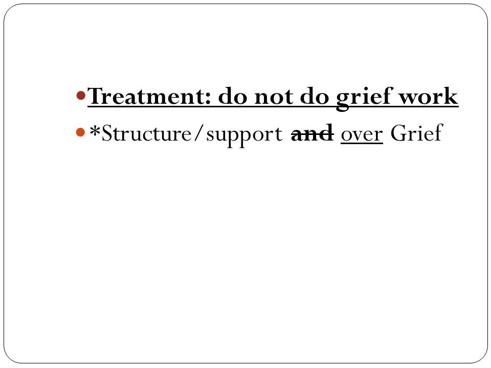 Treatment: do not do grief work *Structure/support and over Grief