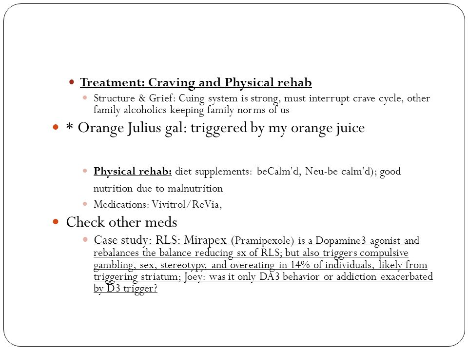 Treatment: Craving and Physical rehab Structure & Grief: Cuing system is strong, must interrupt crave cycle, other family alcoholics keeping family norms of us * Orange Julius gal: triggered by my orange juice Physical rehab: diet supplements: beCalm d, Neu-be calm d); good nutrition due to malnutrition Medications: Vivitrol/ReVia, Check other meds Case study: RLS: Mirapex ( Pramipexole) is a Dopamine3 agonist and rebalances the balance reducing sx of RLS; but also triggers compulsive gambling, sex, stereotypy, and overeating in 14% of individuals, likely from triggering striatum; Joey: was it only DA3 behavior or addiction exacerbated by D3 trigger