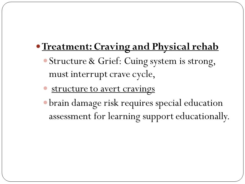Treatment: Craving and Physical rehab Structure & Grief: Cuing system is strong, must interrupt crave cycle, structure to avert cravings brain damage risk requires special education assessment for learning support educationally.