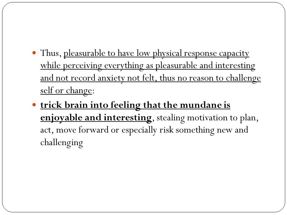 Thus, pleasurable to have low physical response capacity while perceiving everything as pleasurable and interesting and not record anxiety not felt, thus no reason to challenge self or change: trick brain into feeling that the mundane is enjoyable and interesting, stealing motivation to plan, act, move forward or especially risk something new and challenging