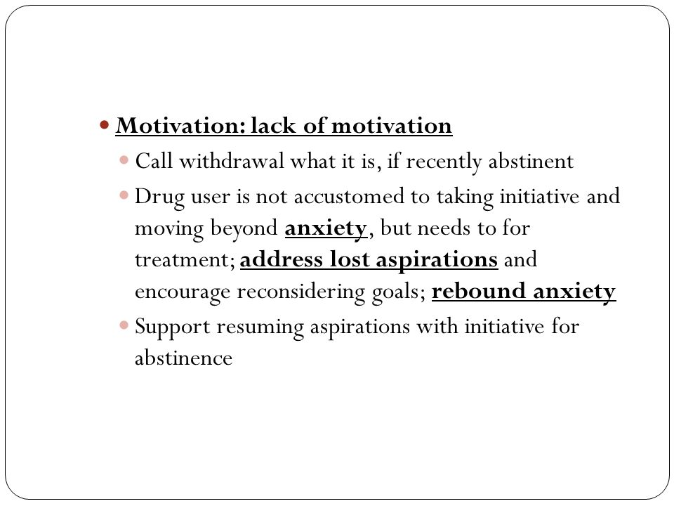 Motivation: lack of motivation Call withdrawal what it is, if recently abstinent Drug user is not accustomed to taking initiative and moving beyond anxiety, but needs to for treatment; address lost aspirations and encourage reconsidering goals; rebound anxiety Support resuming aspirations with initiative for abstinence