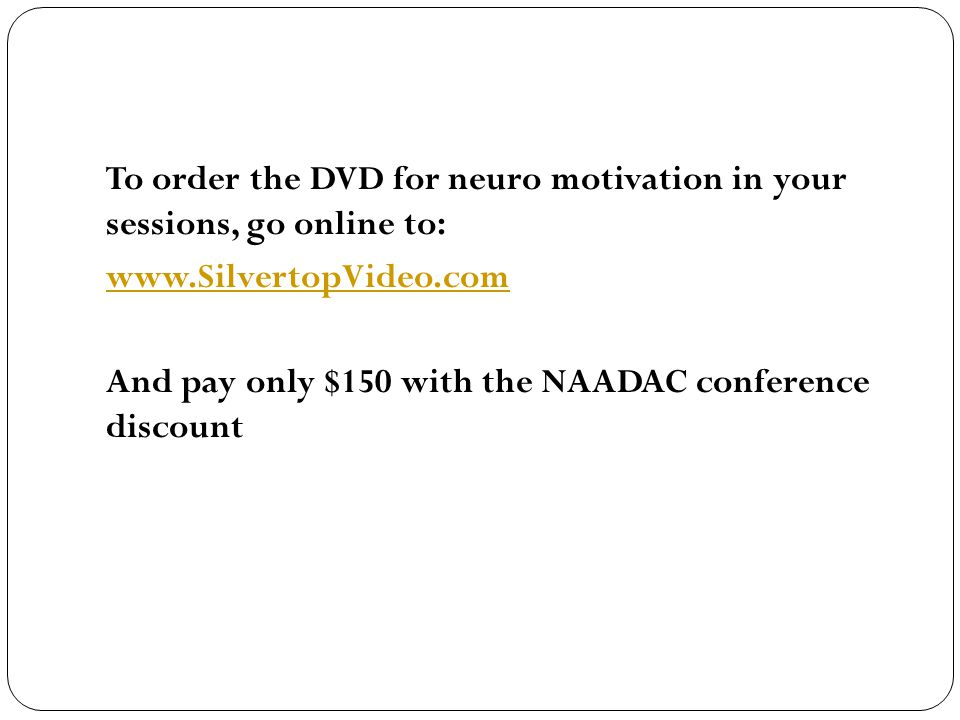 To order the DVD for neuro motivation in your sessions, go online to: www.SilvertopVideo.com And pay only $150 with the NAADAC conference discount