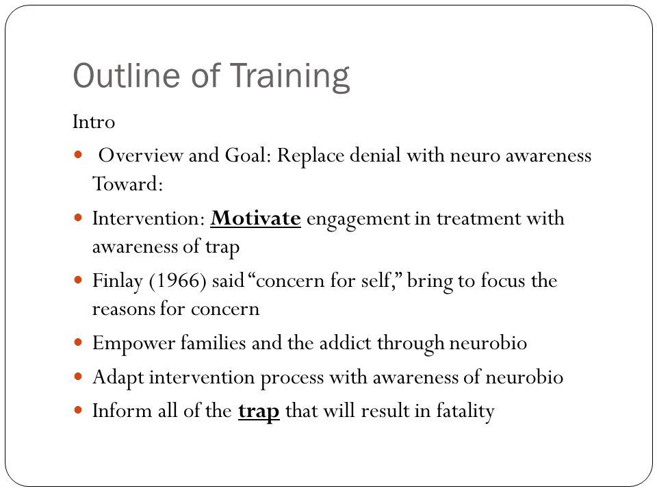 Outline of Training Intro Overview and Goal: Replace denial with neuro awareness Toward: Intervention: Motivate engagement in treatment with awareness of trap Finlay (1966) said concern for self, bring to focus the reasons for concern Empower families and the addict through neurobio Adapt intervention process with awareness of neurobio Inform all of the trap that will result in fatality