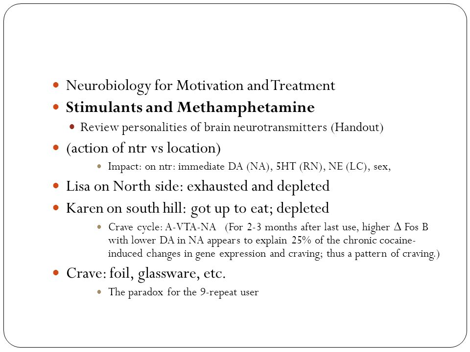 Neurobiology for Motivation and Treatment Stimulants and Methamphetamine Review personalities of brain neurotransmitters (Handout) (action of ntr vs location) Impact: on ntr: immediate DA (NA), 5HT (RN), NE (LC), sex, Lisa on North side: exhausted and depleted Karen on south hill: got up to eat; depleted Crave cycle: A-VTA-NA (For 2-3 months after last use, higher Δ Fos B with lower DA in NA appears to explain 25% of the chronic cocaine- induced changes in gene expression and craving; thus a pattern of craving.) Crave: foil, glassware, etc.