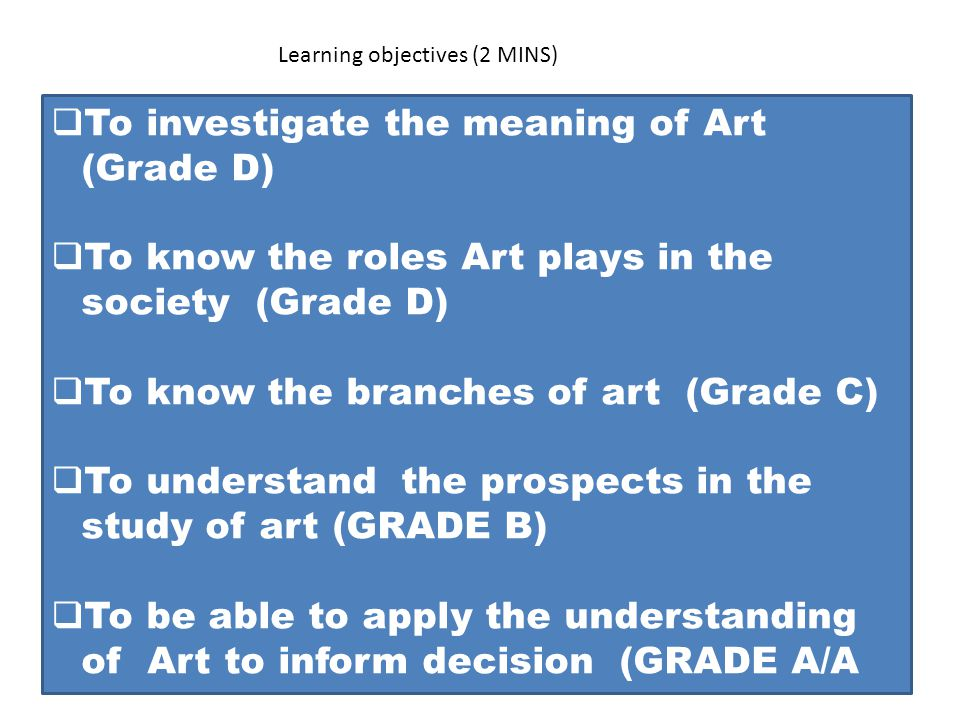 Learning objectives (2 MINS)  To investigate the meaning of Art (Grade D)  To know the roles Art plays in the society (Grade D)  To know the branches of art (Grade C)  To understand the prospects in the study of art (GRADE B)  To be able to apply the understanding of Art to inform decision (GRADE A/A