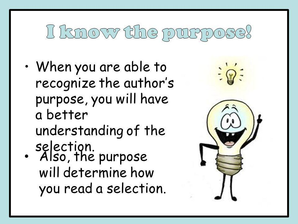When you are able to recognize the author's purpose, you will have a better understanding of the selection. Also, the purpose will determine how you r