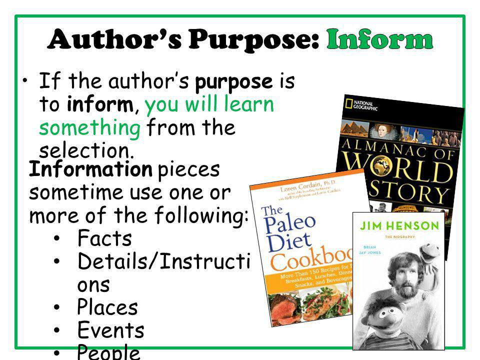 If the author's purpose is to inform, you will learn something from the selection. Information pieces sometime use one or more of the following: Facts