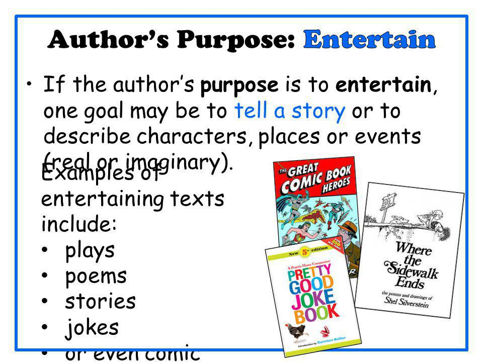 If the author's purpose is to entertain, one goal may be to tell a story or to describe characters, places or events (real or imaginary). Examples of