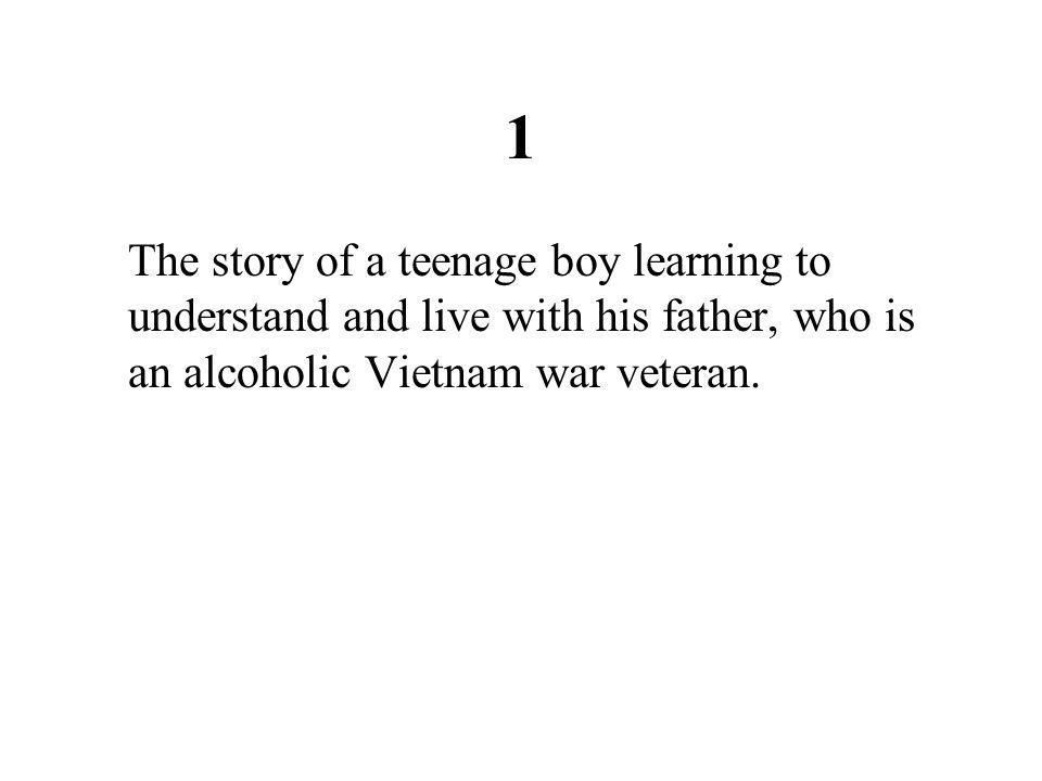 1 The story of a teenage boy learning to understand and live with his father, who is an alcoholic Vietnam war veteran.