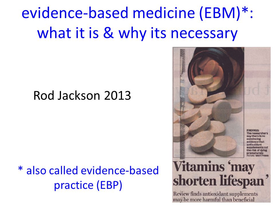 Rod Jackson 2013 evidence-based medicine (EBM)*: what it is & why its necessary * also called evidence-based practice (EBP)