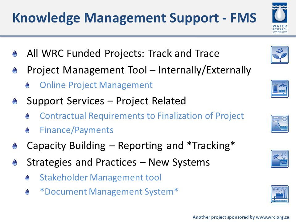 Another project sponsored by www.wrc.org.za Knowledge Management Support - FMS All WRC Funded Projects: Track and Trace Project Management Tool – Internally/Externally Online Project Management Support Services – Project Related Contractual Requirements to Finalization of Project Finance/Payments Capacity Building – Reporting and *Tracking* Strategies and Practices – New Systems Stakeholder Management tool *Document Management System*