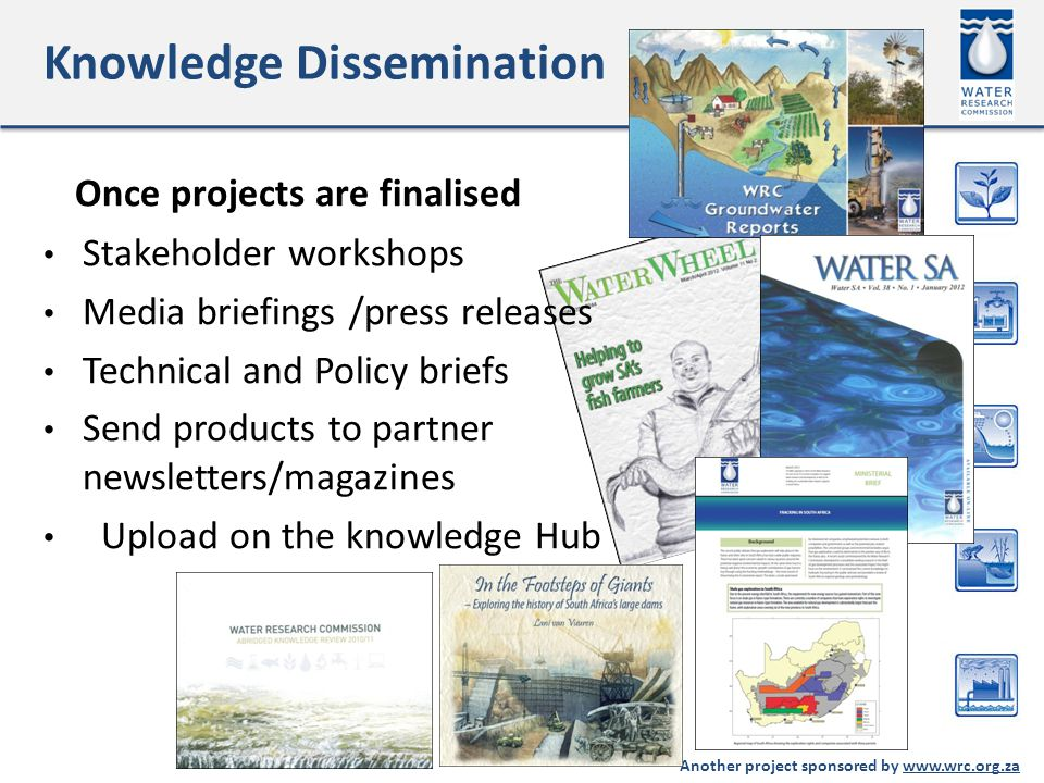 Another project sponsored by www.wrc.org.za Knowledge Dissemination Once projects are finalised Stakeholder workshops Media briefings /press releases Technical and Policy briefs Send products to partner newsletters/magazines Upload on the knowledge Hub