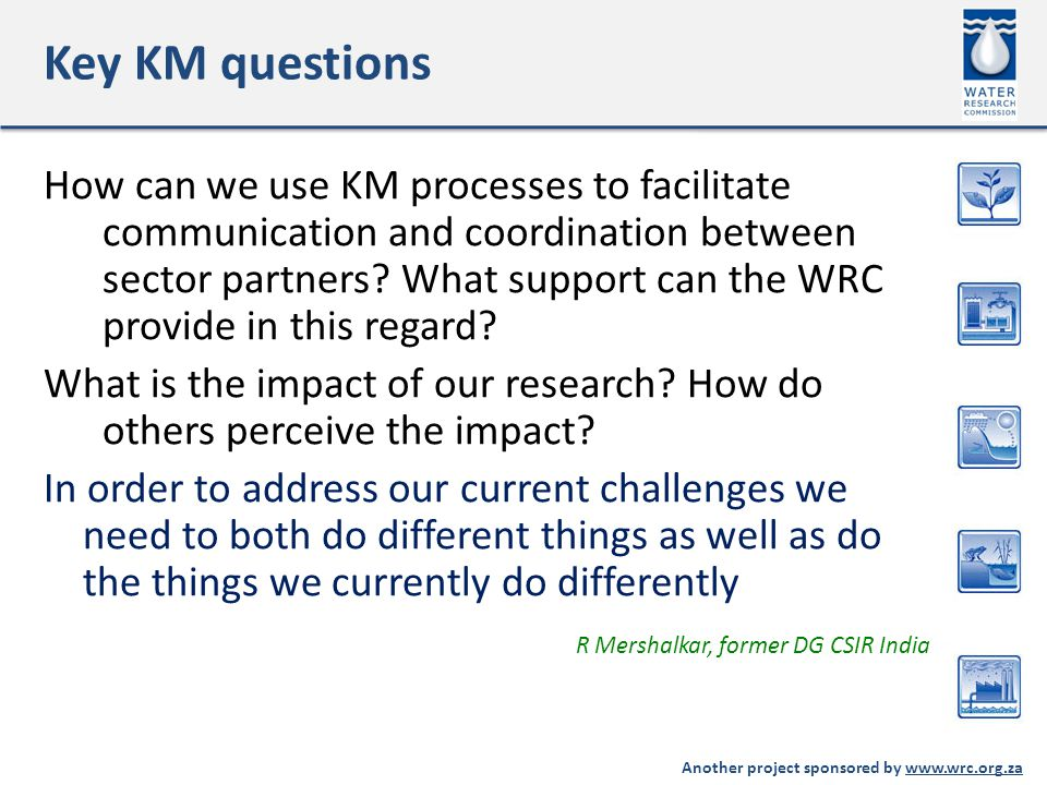 Another project sponsored by www.wrc.org.za Key KM questions How can we use KM processes to facilitate communication and coordination between sector partners.