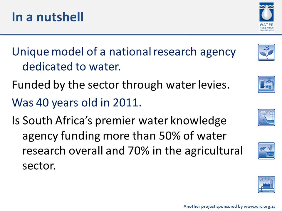 Another project sponsored by www.wrc.org.za In a nutshell Unique model of a national research agency dedicated to water.