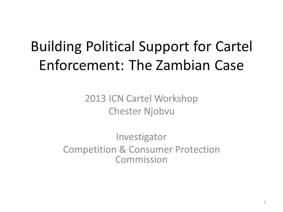 Building Political Support for Cartel Enforcement: The Zambian Case 2013 ICN Cartel Workshop Chester Njobvu Investigator Competition & Consumer Protection Commission 1