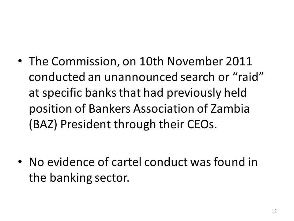 The Commission, on 10th November 2011 conducted an unannounced search or raid at specific banks that had previously held position of Bankers Association of Zambia (BAZ) President through their CEOs.