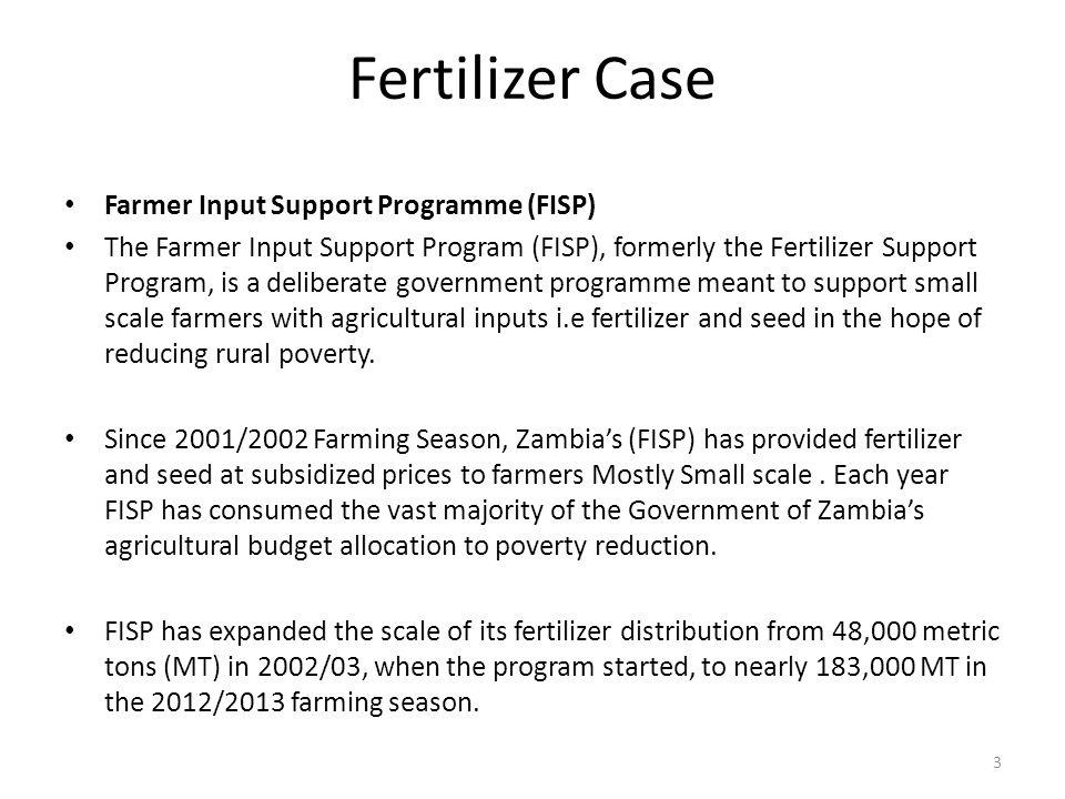 Fertilizer Case Farmer Input Support Programme (FISP) The Farmer Input Support Program (FISP), formerly the Fertilizer Support Program, is a deliberate government programme meant to support small scale farmers with agricultural inputs i.e fertilizer and seed in the hope of reducing rural poverty.