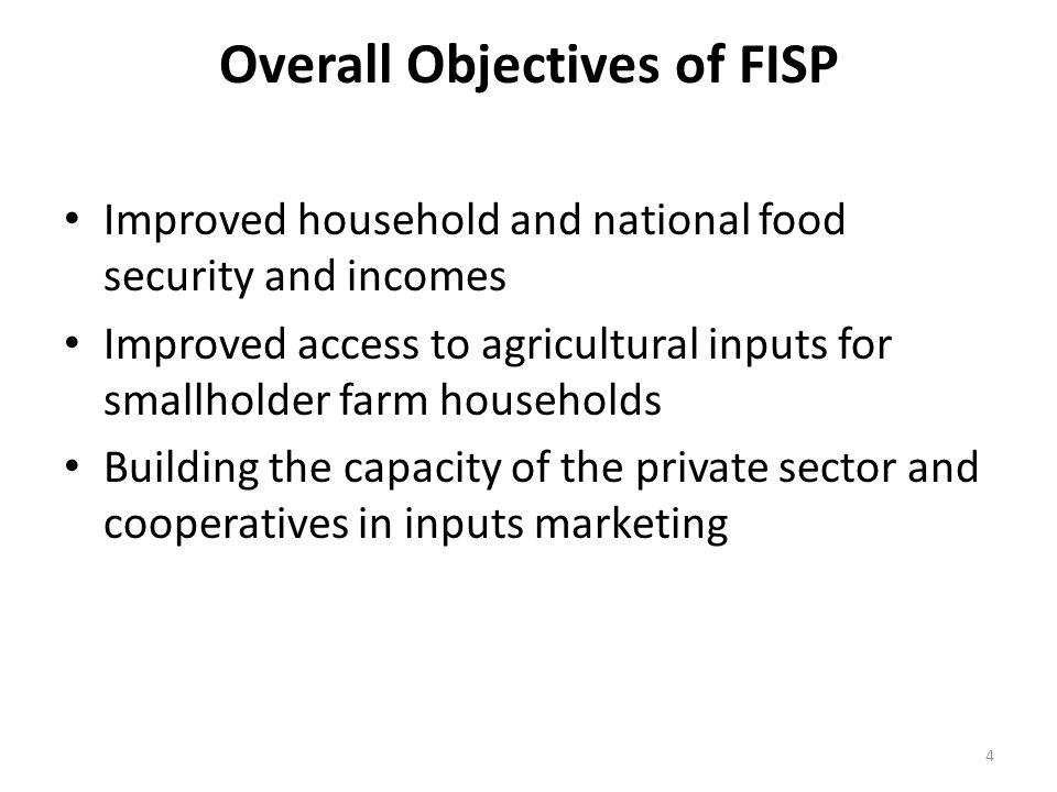 Overall Objectives of FISP Improved household and national food security and incomes Improved access to agricultural inputs for smallholder farm households Building the capacity of the private sector and cooperatives in inputs marketing 4