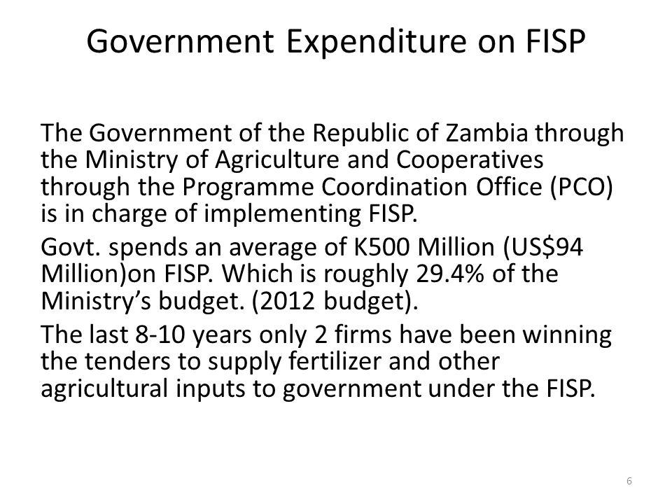 Government Expenditure on FISP The Government of the Republic of Zambia through the Ministry of Agriculture and Cooperatives through the Programme Coordination Office (PCO) is in charge of implementing FISP.
