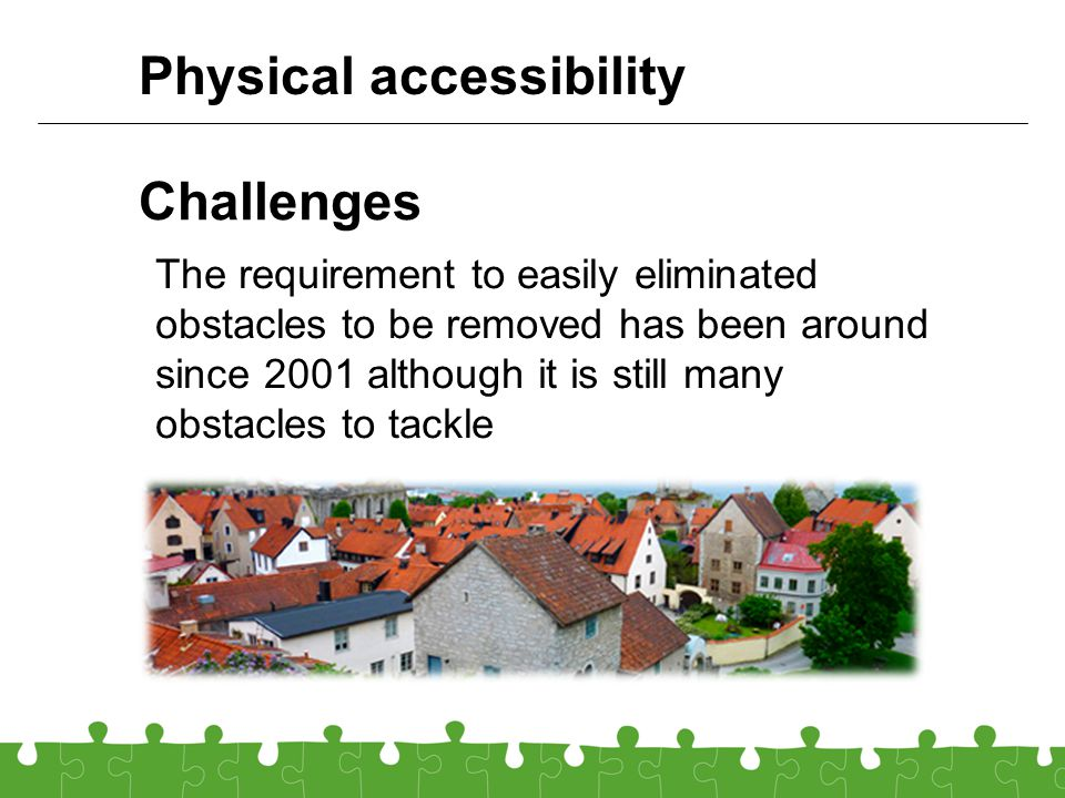 Challenges The requirement to easily eliminated obstacles to be removed has been around since 2001 although it is still many obstacles to tackle Physical accessibility